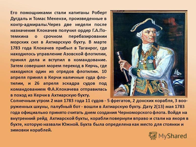 Его помощниками стали капитаны Роберт Дугдаль и Томас Мекензи, произведенные в контр-адмиралы.Через две недели после назначения Клокачев получил ордер Г.А.По- темкина о срочном перебазировании морских сил в Ахтиарскую бухту. В марте 1783 года Клокаче