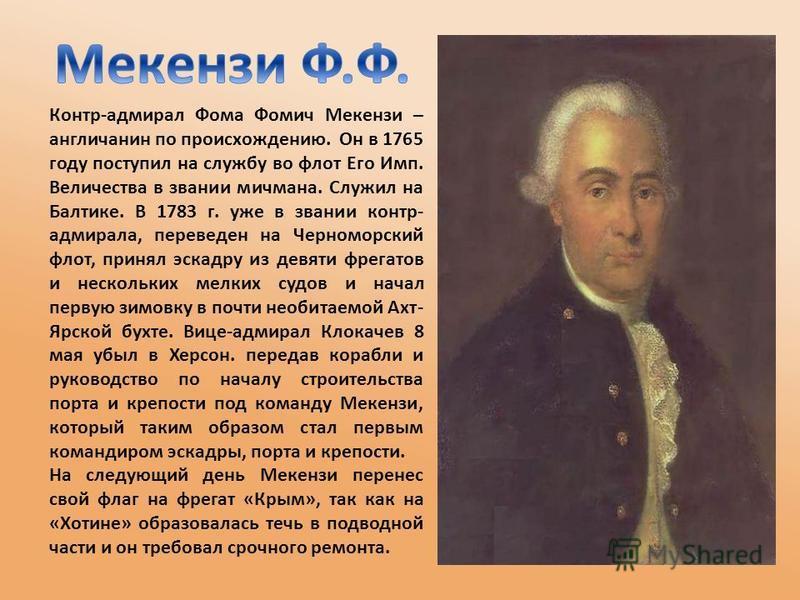 Контр-адмирал Фома Фомич Мекензи – англичанин по происхождению. Он в 1765 году поступил на службу во флот Его Имп. Величества в звании мичмана. Служил на Балтике. В 1783 г. уже в звании контр- адмирала, переведен на Черноморский флот, принял эскадру