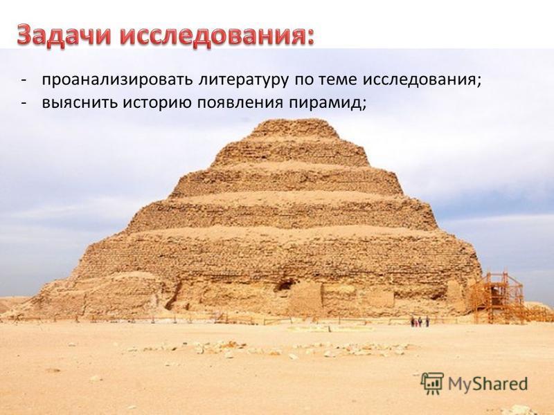 -проанализировать литературу по теме исследования; -выяснить историю появления пирамид;
