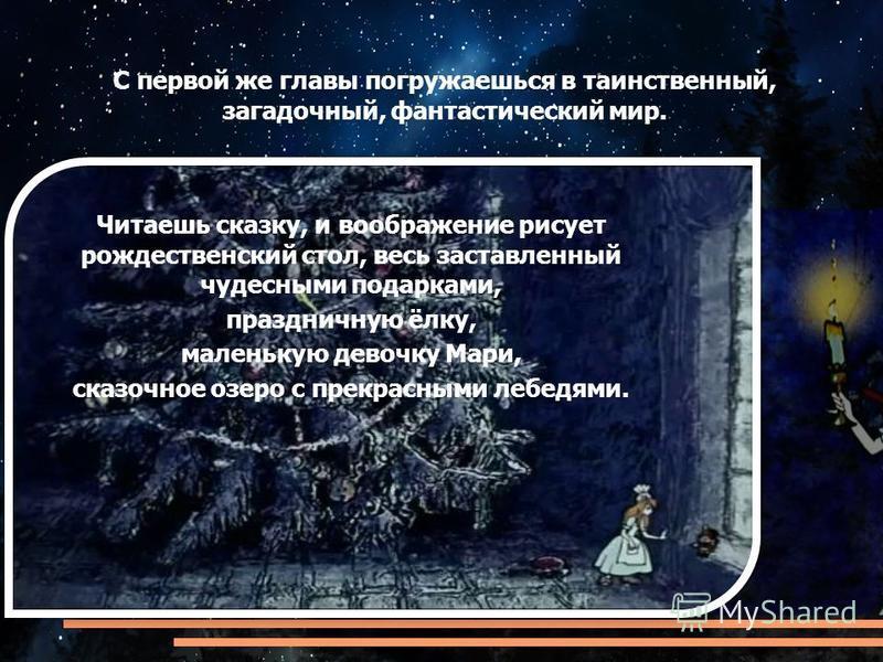 С первой же главы погружаешься в таинственный, загадочный, фантастический мир. Читаешь сказку, и воображение рисует рождественский стол, весь заставленный чудесными подарками, праздничную ёлку, маленькую девочку Мари, сказочное озеро с прекрасными ле