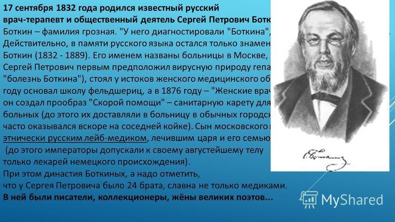 17 сентября 1832 года родился известный русский врач-терапевт и общественный деятель Сергей Петрович Боткин. Боткин – фамилия грозная.