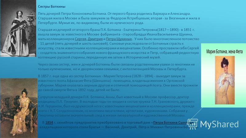 Сестры Боткины Пять дочерей Петра Кононовича Боткина. От первого брака родились Варвара и Александра. Старшая жила в Москве и была замужем за Федором Ястребцевым; вторая - за Вязгиным и жила в Петербурге. Мужья их, по-видимому, были из купеческого ро