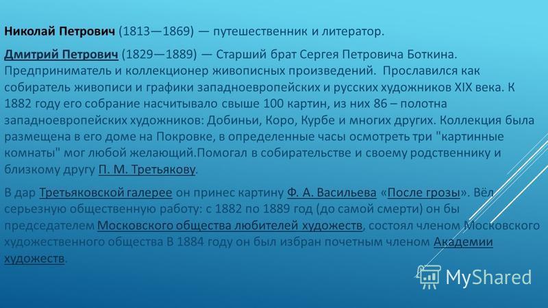 Николай Петрович (18131869) путешественник и литератор. Дмитрий Петрович Дмитрий Петрович (18291889) Старший брат Сергея Петровича Боткина. Предприниматель и коллекционер живописных произведений. Прославился как собиратель живописи и графики западное