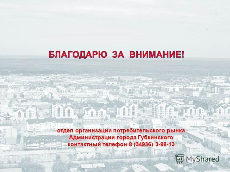 отдел организации потребительского рынка Администрации города Губкинского контактный телефон 8 (34936) 3-98-13