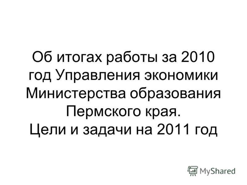 Об итогах работы за 2010 год Управления экономики Министерства образования Пермского края. Цели и задачи на 2011 год
