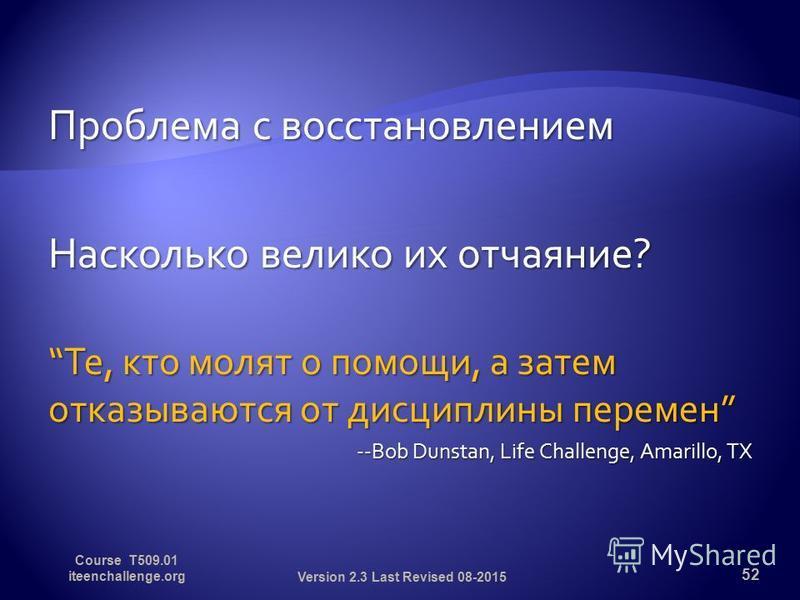 Проблема с восстановлением Насколько велико их отчаяние? Те, кто молят о помощи, а затем отказываются от дисциплины перемен Те, кто молят о помощи, а затем отказываются от дисциплины перемен --Bob Dunstan, Life Challenge, Amarillo, TX 52 Version 2.3