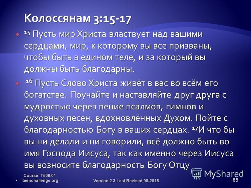 Колоссянам 3:15-17 15 Пусть мир Христа властвует над вашими сердцами, мир, к которому вы все призваны, чтобы быть в едином теле, и за который вы должны быть благодарны. 15 Пусть мир Христа властвует над вашими сердцами, мир, к которому вы все призван