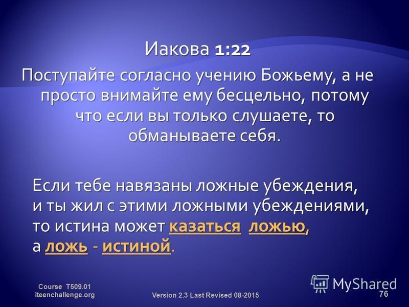 Иакова 1:22 Поступайте согласно учению Божьему, а не просто внимайте ему бесцельно, потому что если вы только слушаете, то обманываете себя. Если тебе навязаны ложные убеждения, и ты жил с этими ложными убеждениями, то истина может казаться ложью, а
