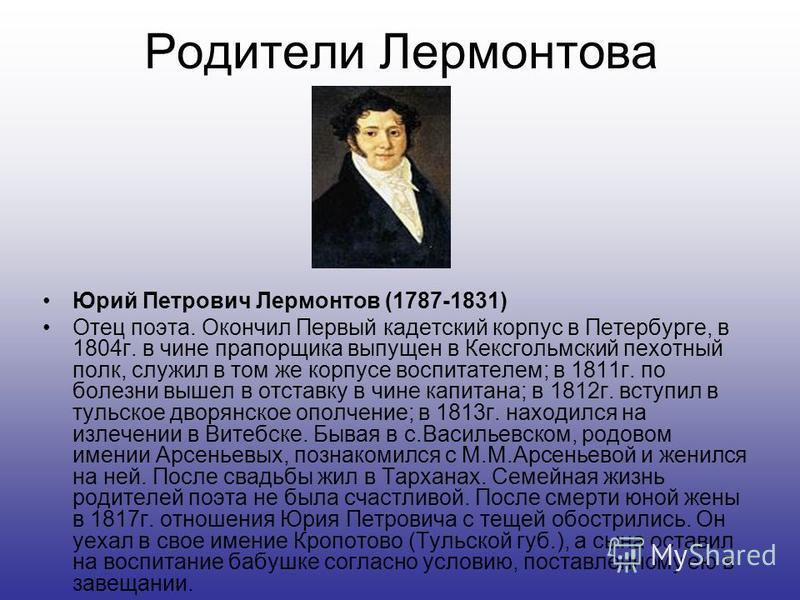 Родители Лермонтова Юрий Петрович Лермонтов (1787-1831) Отец поэта. Окончил Первый кадетский корпус в Петербурге, в 1804 г. в чине прапорщика выпущен в Кексгольмский пехотный полк, служил в том же корпусе воспитателем; в 1811 г. по болезни вышел в от