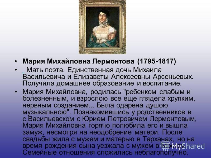 Мария Михайловна Лермонтова (1795-1817) Мать поэта. Единственная дочь Михаила Васильевича и Елизаветы Алексеевны Арсеньевых. Получила домашнее образование и воспитание. Мария Михайловна, родилась