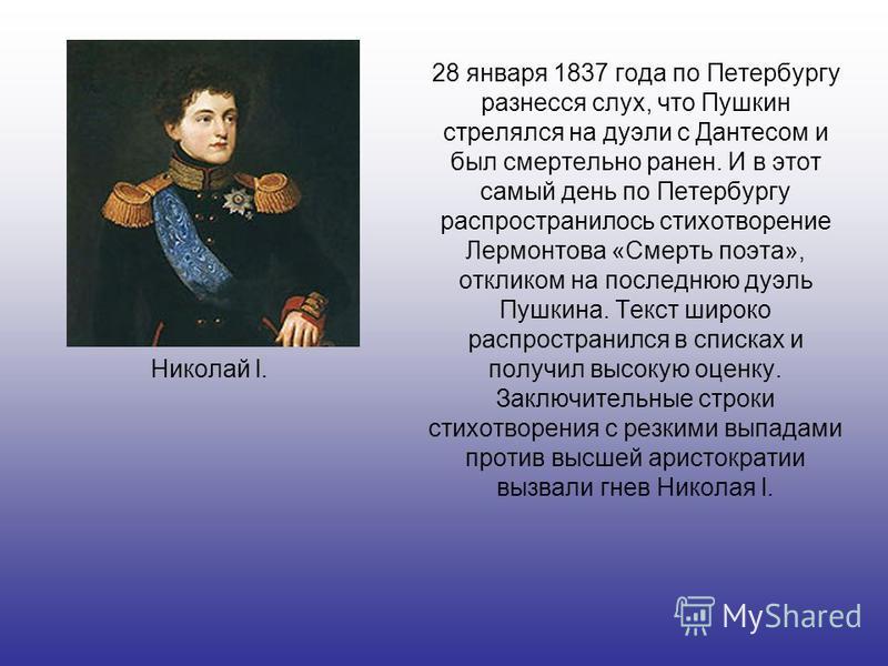 Николай l. 28 января 1837 года по Петербургу разнесся слух, что Пушкин стрелялся на дуэли с Дантесом и был смертельно ранен. И в этот самый день по Петербургу распространилось стихотворение Лермонтова «Смерть поэта», откликом на последнюю дуэль Пушки
