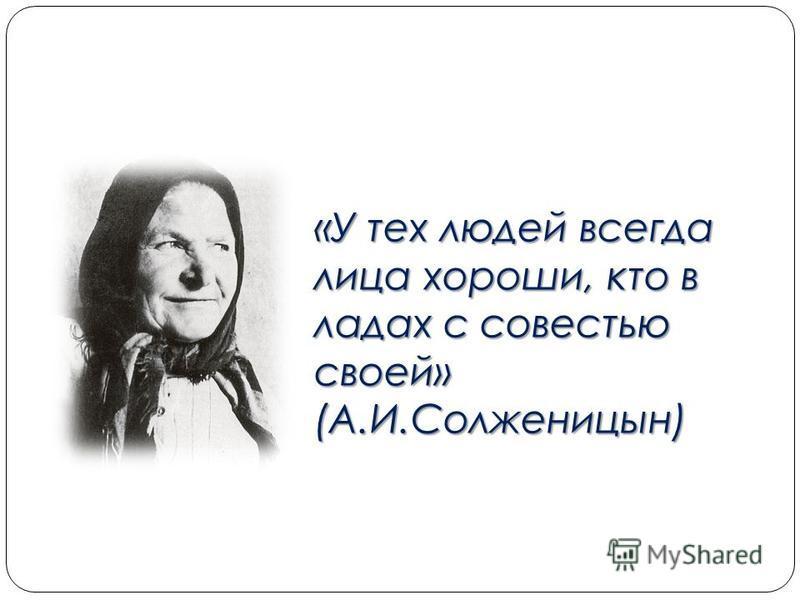 «У тех людей всегда лица хороши, кто в ладах с совестью своей» (А.И.Солженицын)