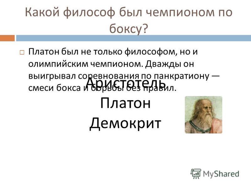 Какой философ был чемпионом по боксу ? Платон был не только философом, но и олимпийским чемпионом. Дважды он выигрывал соревнования по панкратиону смеси бокса и борьбы без правил. Аристотель Платон Демокрит