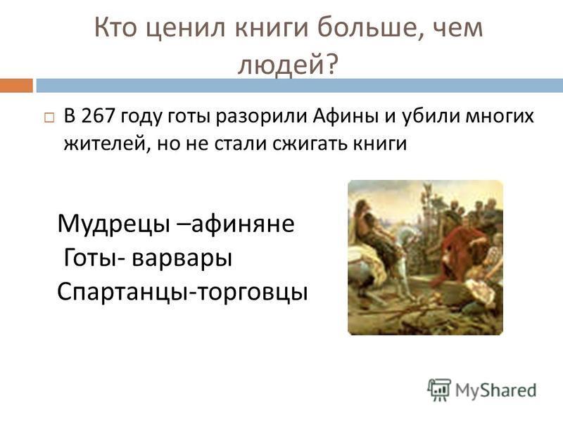 Кто ценил книги больше, чем людей ? В 267 году готы разорили Афины и убили многих жителей, но не стали сжигать книги Мудрецы –афиняне Готы- варвары Спартанцы-торговцы