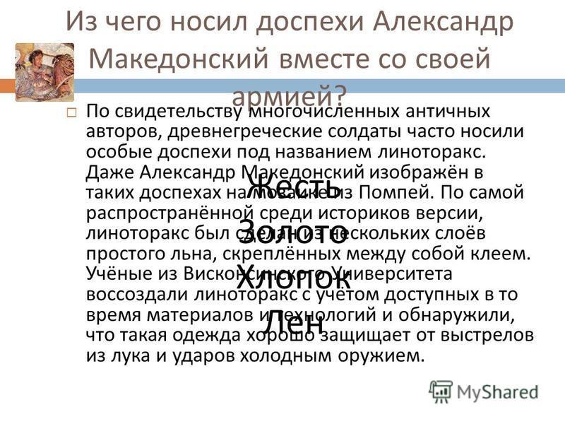 Из чего носил доспехи Александр Македонский вместе со своей армией ? По свидетельству многочисленных античных авторов, древнегреческие солдаты часто носили особые доспехи под названием линоторакс. Даже Александр Македонский изображён в таких доспехах