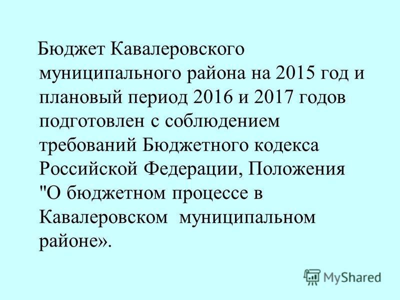 Бюджет Кавалеровского муниципального района на 2015 год и плановый период 2016 и 2017 годов подготовлен с соблюдением требований Бюджетного кодекса Российской Федерации, Положения О бюджетном процессе в Кавалеровском муниципальном районе».