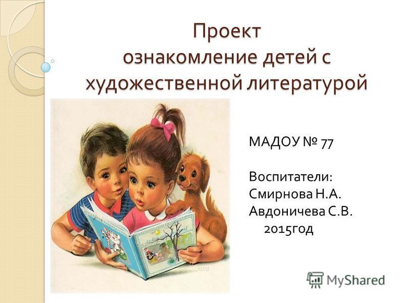 Проект ознакомление детей с художественной литературой МАДОУ 77 Воспитатели : Смирнова Н. А. Авдоничева С. В. 2015 год