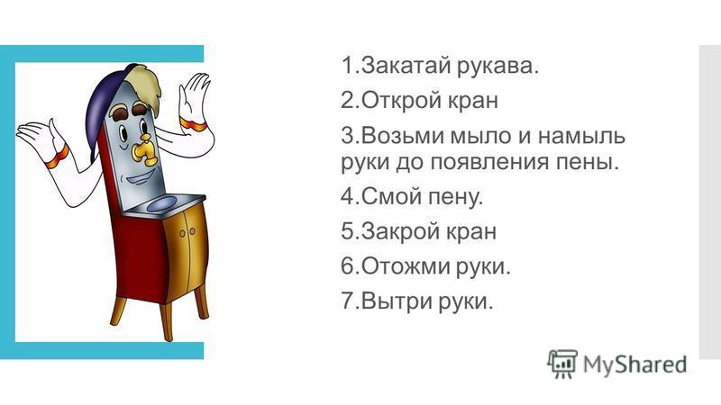 1. Закатай рукава. 2. Открой кран 3. Возьми мыло и намыль руки до появления пены. 4. Смой пену. 5. Закрой кран 6. Отожми руки. 7. Вытри руки.