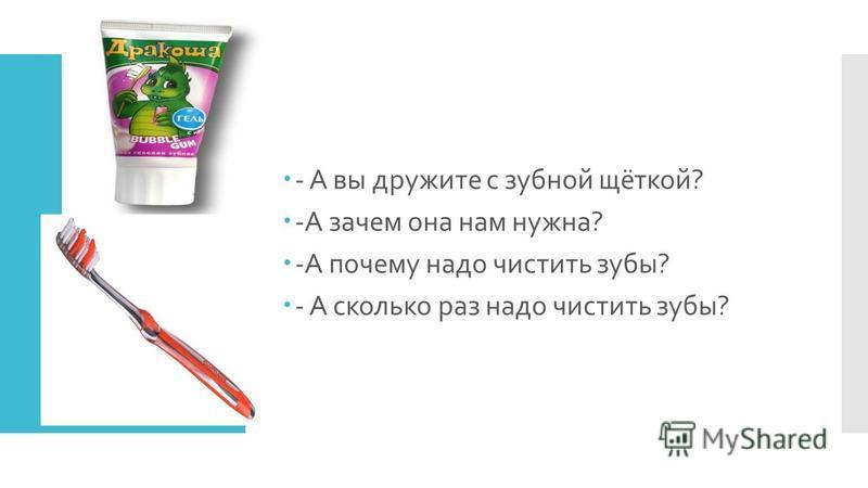 - А вы дружите с зубной щёткой? -А зачем она нам нужна? -А почему надо чистить зубы? - А сколько раз надо чистить зубы?