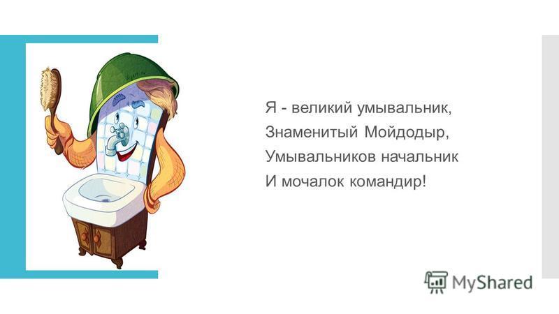 Я - великий умывальник, Знаменитый Мойдодыр, Умывальников начальник И мочалок командир!