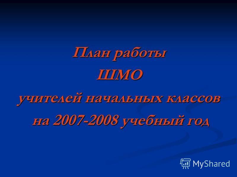 План работы ШМО учителей начальных классов на 2007-2008 учебный год на 2007-2008 учебный год