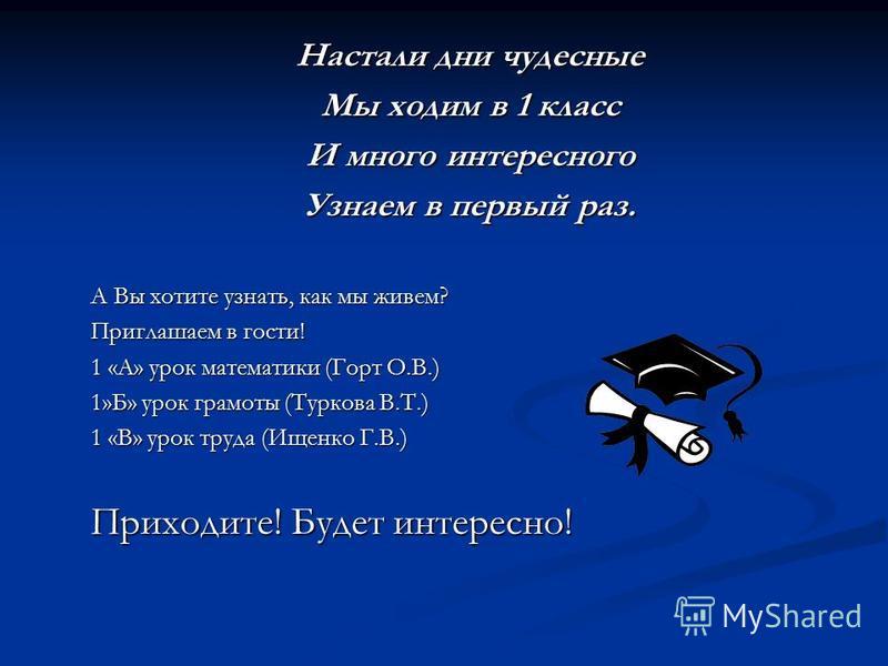 Настали дни чудесные Мы ходим в 1 класс И много интересного Узнаем в первый раз. А Вы хотите узнать, как мы живем? Приглашаем в гости! 1 «А» урок математики (Горт О.В.) 1»Б» урок грамоты (Туркова В.Т.) 1 «В» урок труда (Ищенко Г.В.) Приходите! Будет