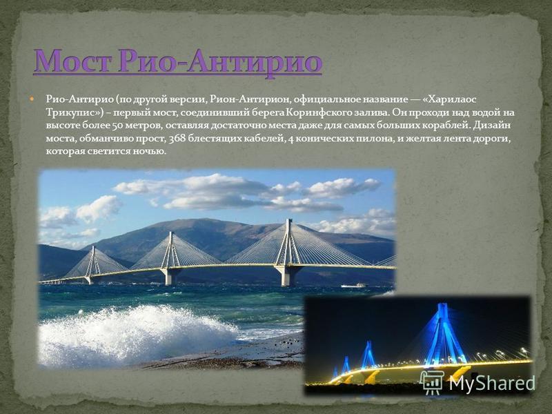 Рио-Антирио (по другой версии, Рион-Антирион, официальное название «Харилаос Трикупис») – первый мост, соединивший берега Коринфского залива. Он проходи над водой на высоте более 50 метров, оставляя достаточно места даже для самых больших кораблей. Д