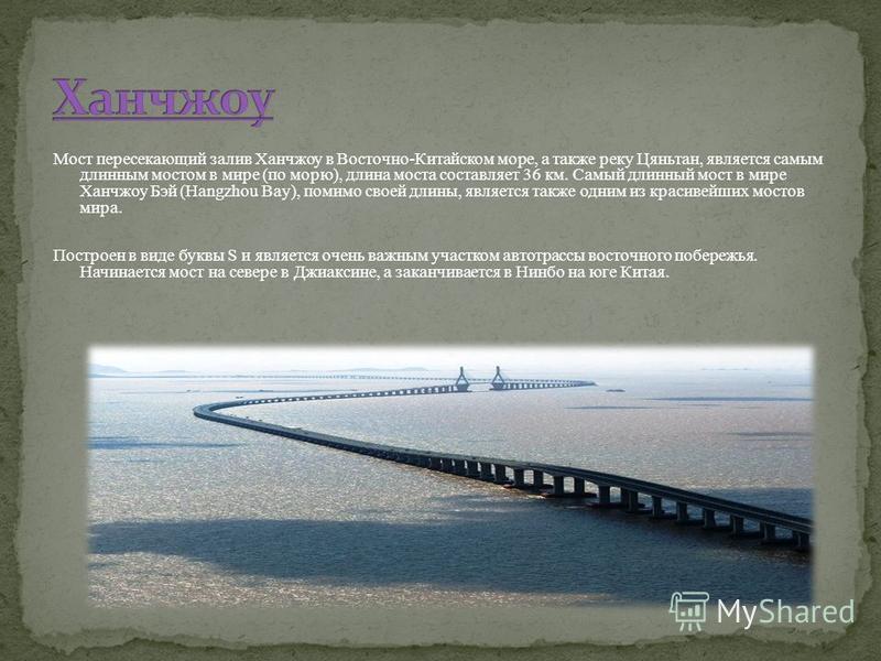 Мост пересекающий залив Ханчжоу в Восточно-Китайском море, а также реку Цяньтан, является самым длинным мостом в мире (по морю), длина моста составляет 36 км. Самый длинный мост в мире Ханчжоу Бэй (Hangzhou Bay), помимо своей длины, является также од