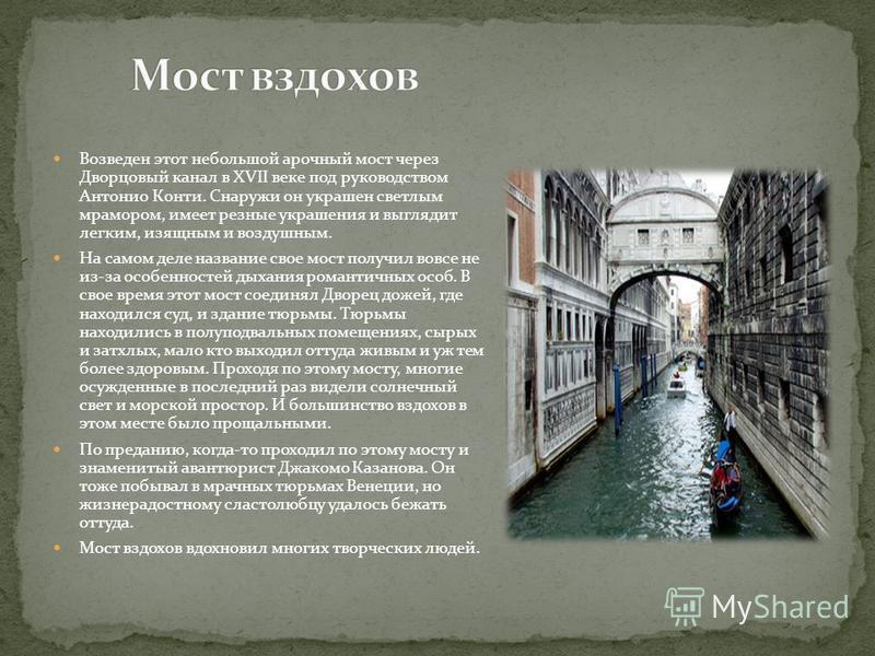 Возведен этот небольшой арочный мост через Дворцовый канал в XVII веке под руководством Антонио Конти. Снаружи он украшен светлым мрамором, имеет резные украшения и выглядит легким, изящным и воздушным. На самом деле название свое мост получил вовсе