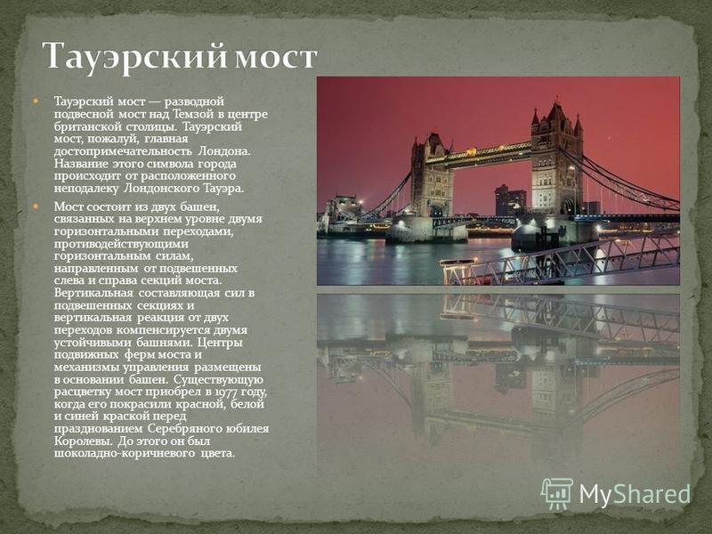 Тауэрский мост разводной подвесной мост над Темзой в центре британской столицы. Тауэрский мост, пожалуй, главная достопримечательность Лондона. Название этого символа города происходит от расположенного неподалеку Лондонского Тауэра. Мост состоит из