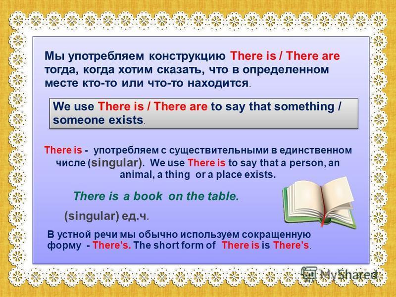 Мы употребляем конструкцию There is / There are тогда, когда хотим сказать, что в определенном месте кто-то или что-то находится. We use There is / There are to say that something / someone exists. There is - употребляем с существительными в единстве