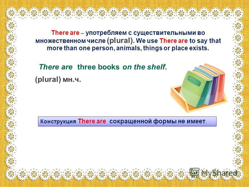 There are – употребляем с существительными во множественном числе (plural). We use There are to say that more than one person, animals, things or place exists. There are on the shelf. three books (plural) мн.ч. Конструкция There are сокращенной формы