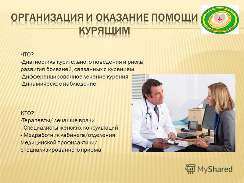 ЧТО? -Диагностика курительного поведения и риска развития болезней, связанных с курением -Дифференцированное лечение курения -Динамическое наблюдение КТО? -Терапевты/ лечащие врачи - Специалисты женских консультаций - Медработник кабинета/отделения м