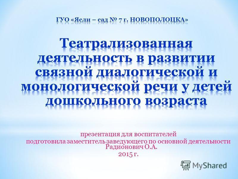 презентация для воспитателей подготовила заместитель заведующего по основной деятельности Радионович О.А. 2015 г.