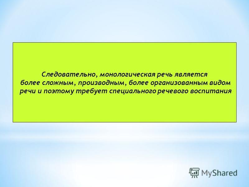 Следовательно, монологическая речь является более сложным, производным, более организованным видом речи и поэтому требует специального речевого воспитания
