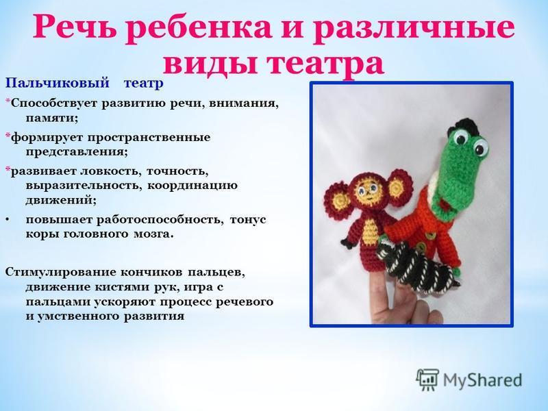Речь ребенка и различные виды театра Пальчиковый театр *Способствует развитию речи, внимания, памяти; *формирует пространственные представления; *развивает ловкость, точность, выразительность, координацию движений; повышает работоспособность, тонус к