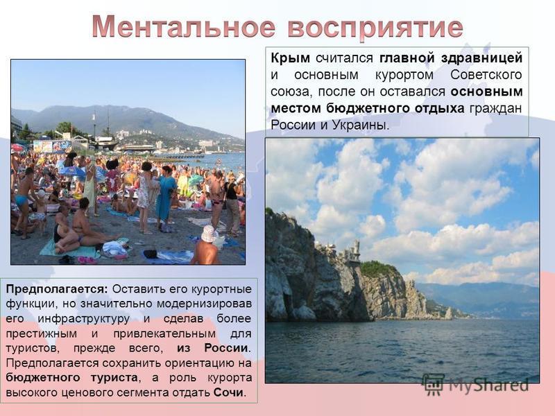 Крым считался главной здравницей и основным курортом Советского союза, после он оставался основным местом бюджетного отдыха граждан России и Украины. Предполагается: Оставить его курортные функции, но значительно модернизировав его инфраструктуру и с