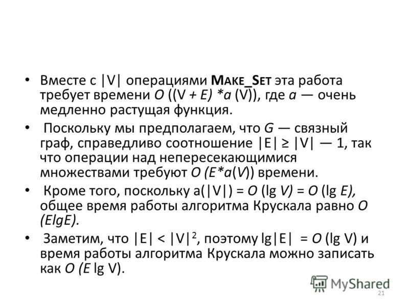 Вместе с  V  операциями M AKE _S ET эта работа требует времени О ((V + Е) *а (V)), где а очень медленно растущая функция. Поскольку мы предполагаем, что G связный граф, справедливо соотношение  E   V  1, так что операции над непересекающимися множест