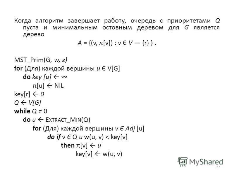 Когда алгоритм завершает работу, очередь с приоритетами Q пуста и минимальным остовным деревом для G является дерево А = {(v, π[v]) : v Є V {r} }. MST_Prim(G, w, г) for (Для) каждой вершины и Є V[G] do key [и] π[u] NIL key[г] 0 Q V[G] while Q 0 do и