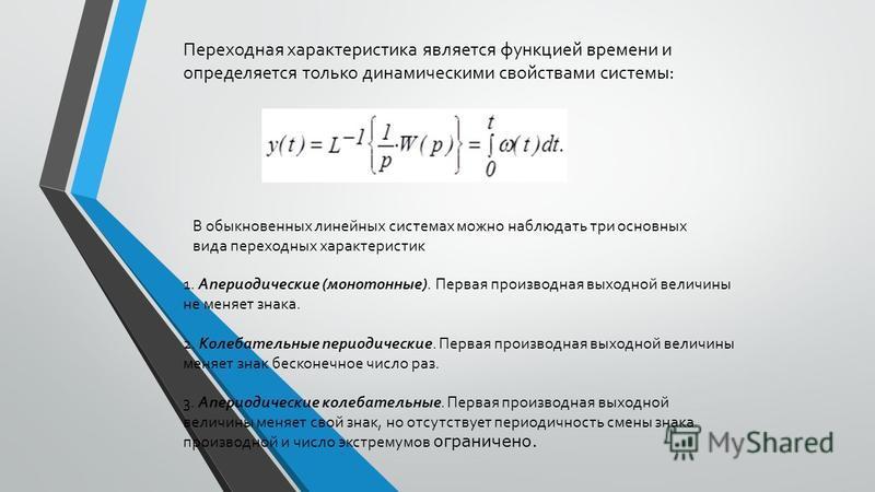 Переходная характеристика является функцией времени и определяется только динамическими свойствами системы: В обыкновенных линейных системах можно наблюдать три основных вида переходных характеристик 1. Апериодические (монотонные). Первая производная