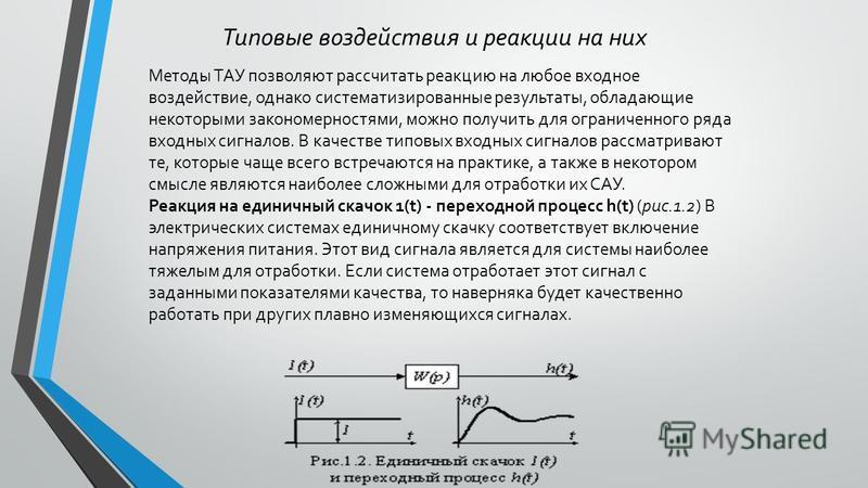 Типовые воздействия и реакции на них Методы ТАУ позволяют рассчитать реакцию на любое входное воздействие, однако систематизированные результаты, обладающие некоторыми закономерностями, можно получить для ограниченного ряда входных сигналов. В качест