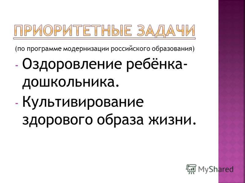 (по программе модернизации российского образования) - Оздоровление ребёнка- дошкольника. - Культивирование здорового образа жизни.