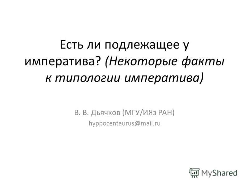Есть ли подлежащее у императива? (Некоторые факты к типологии императива) В. В. Дьячков (МГУ/ИЯз РАН) hyppocentaurus@mail.ru