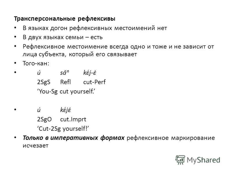 Трансперсональные рефлексивы В языках догон рефлексивных местоимений нет В двух языках семьи – есть Рефлексивное местоимение всегда одно и тоже и не зависит от лица субъекта, который его связывает Того-кан: úsǎkɛ́j-ɛ̀ 2SgSReflcut-Perf You-Sg cut yo