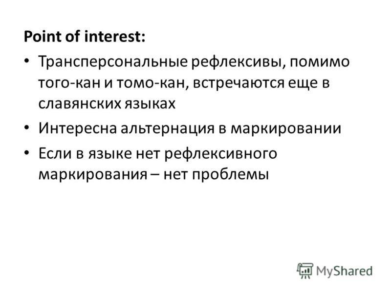 Point of interest: Трансперсональные рефлексивы, помимо того-кан и тома-кан, встречаются еще в славянских языках Интересна альтернация в маркировании Если в языке нет рефлексивного маркирования – нет проблемы