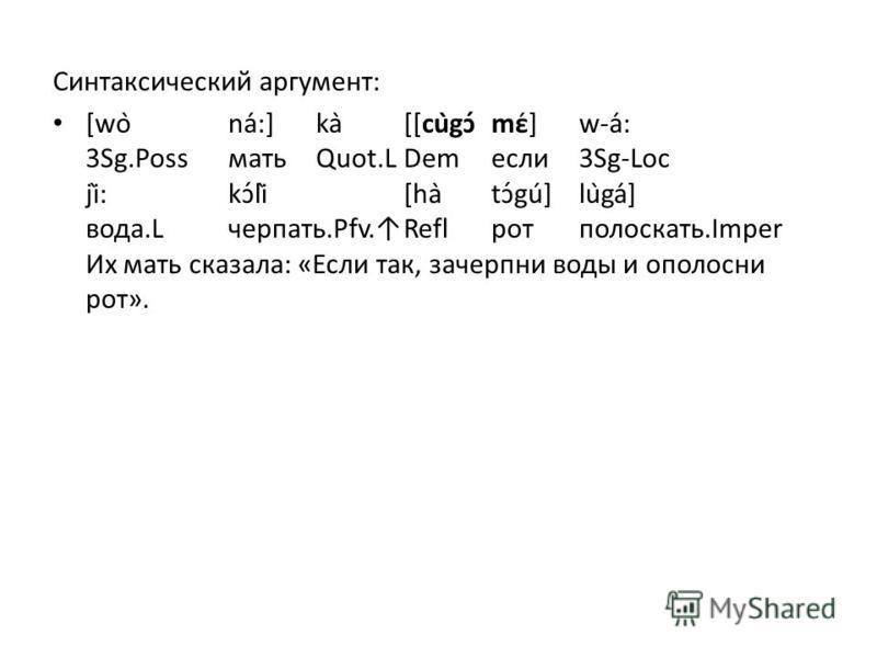 Синтаксический аргумент: [wòná:]kà[[cùgɔ́mé]w-á: 3Sg.PossматьQuot.LDem если 3Sg-Loc jì:kɔ́lì[hàtɔ́gú]lùga] вода.Lчерпать.Pfv.Reflрот полоскать.Imper Их мать сказала: «Если так, зачерпни воды и ополосни рот».