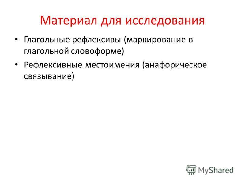 Материал для исследования Глагольные рефлексивы (маркирование в глагольной словоформе) Рефлексивные местоимения (анафорическое связывание)