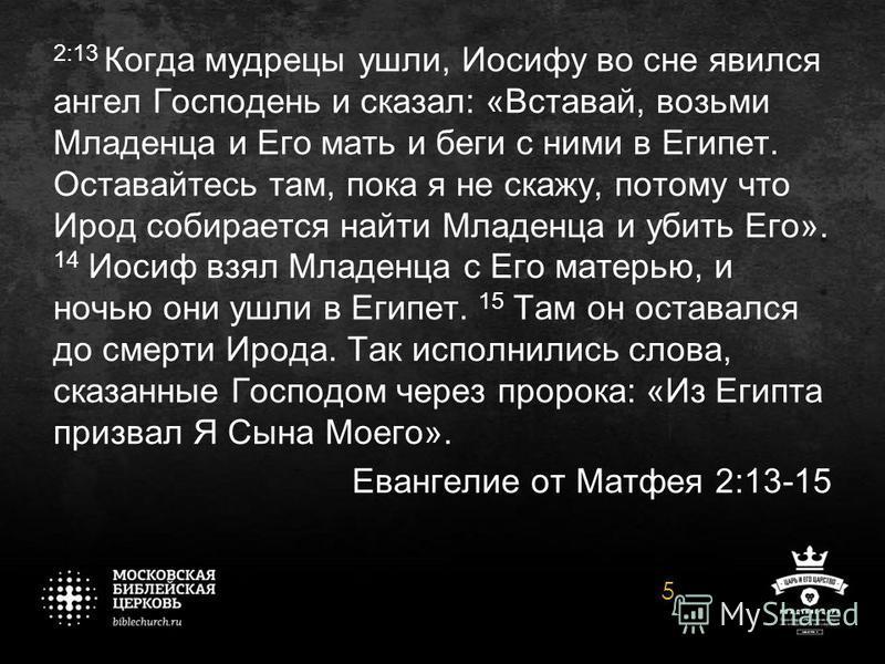 2:13 Когда мудрецы ушли, Иосифу во сне явился ангел Господень и сказал: «Вставай, возьми Младенца и Его мать и беги с ними в Египет. Оставайтесь там, пока я не скажу, потому что Ирод собирается найти Младенца и убить Его». 14 Иосиф взял Младенца с Ег