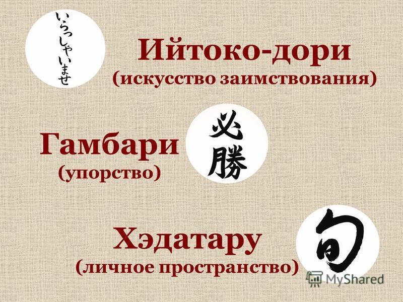 Хэдатару (личное пространство) Гамбари (упорство) Ийтоко-дари (искусство заимствования)