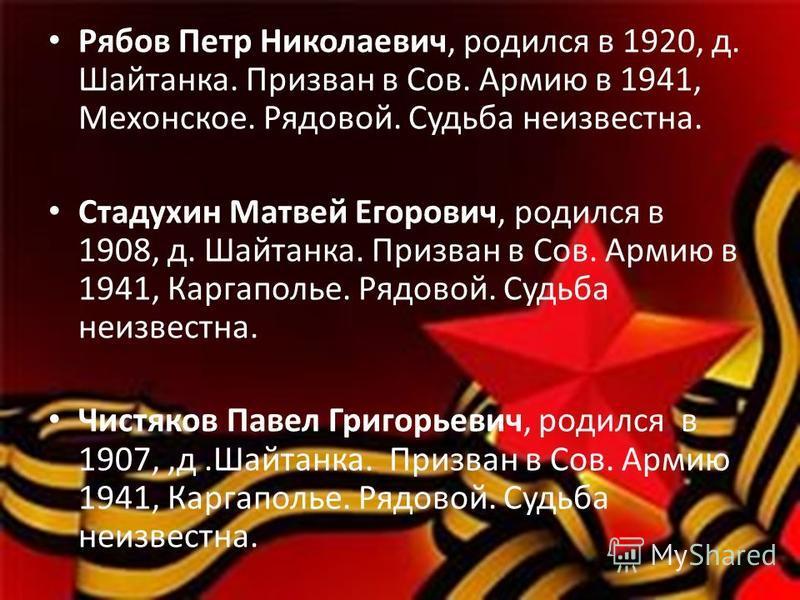 Рябов Петр Николаевич, родился в 1920, д. Шайтанка. Призван в Сов. Армию в 1941, Мехонское. Рядовой. Судьба неизвестна. Стадухин Матвей Егорович, родился в 1908, д. Шайтанка. Призван в Сов. Армию в 1941, Каргаполье. Рядовой. Судьба неизвестна. Чистяк